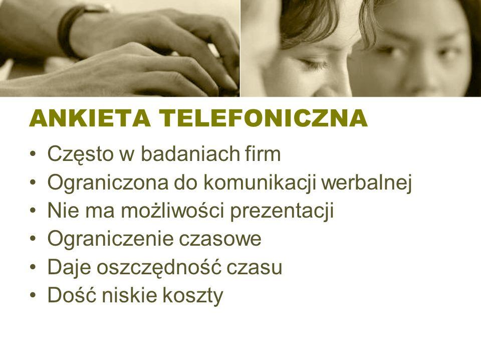 ANKIETA TELEFONICZNA Często w badaniach firm Ograniczona do komunikacji werbalnej Nie ma możliwości prezentacji Ograniczenie czasowe Daje oszczędność czasu Dość niskie koszty