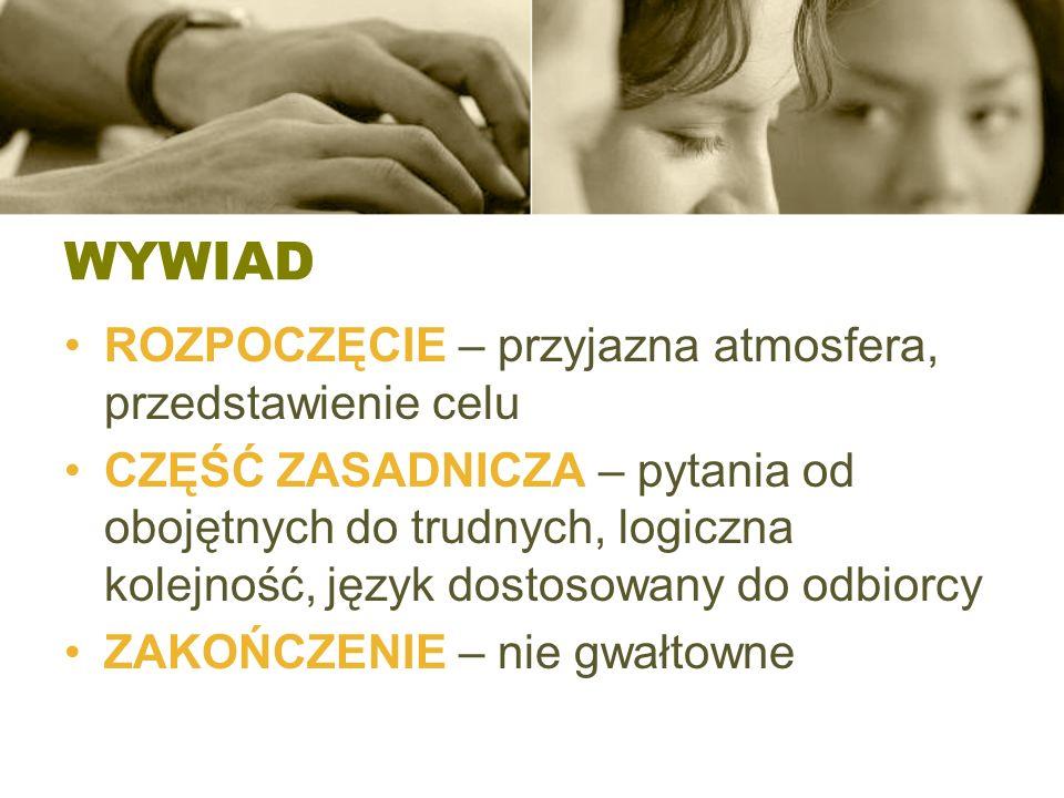 WYWIAD ROZPOCZĘCIE – przyjazna atmosfera, przedstawienie celu CZĘŚĆ ZASADNICZA – pytania od obojętnych do trudnych, logiczna kolejność, język dostosow