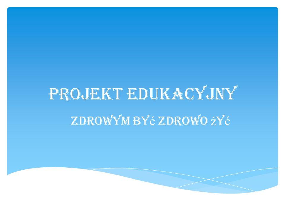 Projekt Edukacyjny Zdrowym by ć zdrowo ż y ć