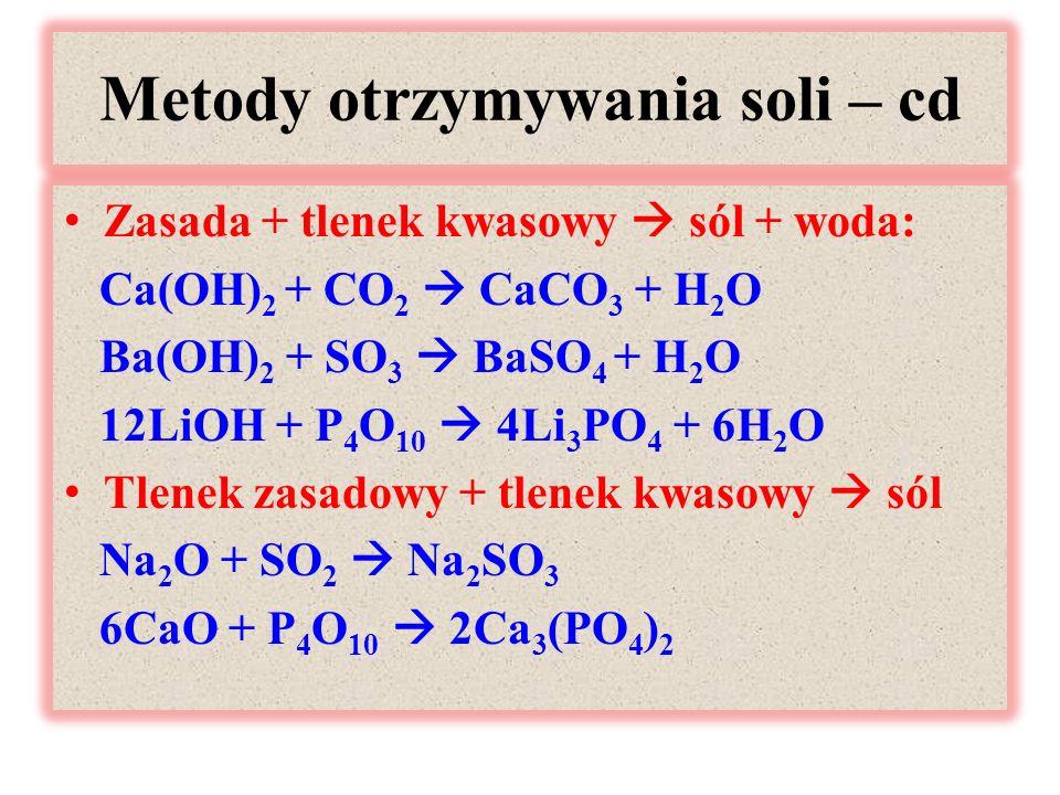 Metody otrzymywania soli – cd Zasada + tlenek kwasowy  sól + woda: Ca(OH) 2 + CO 2  CaCO 3 + H 2 O Ba(OH) 2 + SO 3  BaSO 4 + H 2 O 12LiOH + P 4 O 10  4Li 3 PO 4 + 6H 2 O Tlenek zasadowy + tlenek kwasowy  sól Na 2 O + SO 2  Na 2 SO 3 6CaO + P 4 O 10  2Ca 3 (PO 4 ) 2