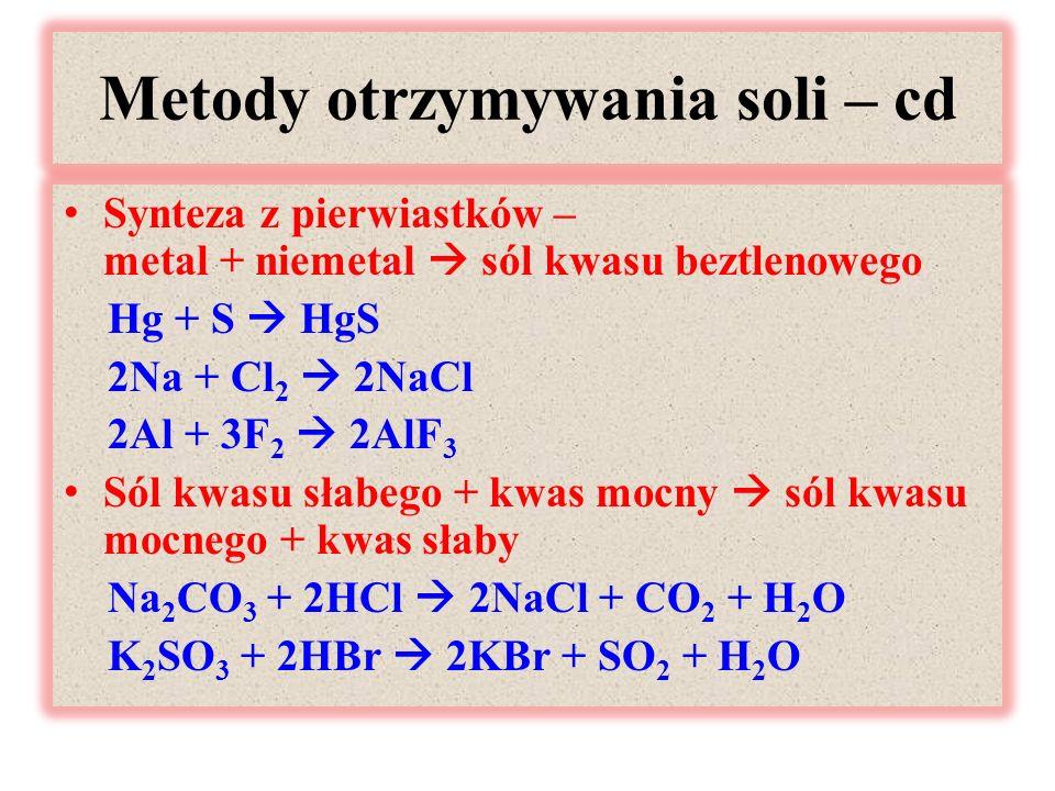 Metody otrzymywania soli – cd Synteza z pierwiastków – metal + niemetal  sól kwasu beztlenowego Hg + S  HgS 2Na + Cl 2  2NaCl 2Al + 3F 2  2AlF 3 Sól kwasu słabego + kwas mocny  sól kwasu mocnego + kwas słaby Na 2 CO 3 + 2HCl  2NaCl + CO 2 + H 2 O K 2 SO 3 + 2HBr  2KBr + SO 2 + H 2 O