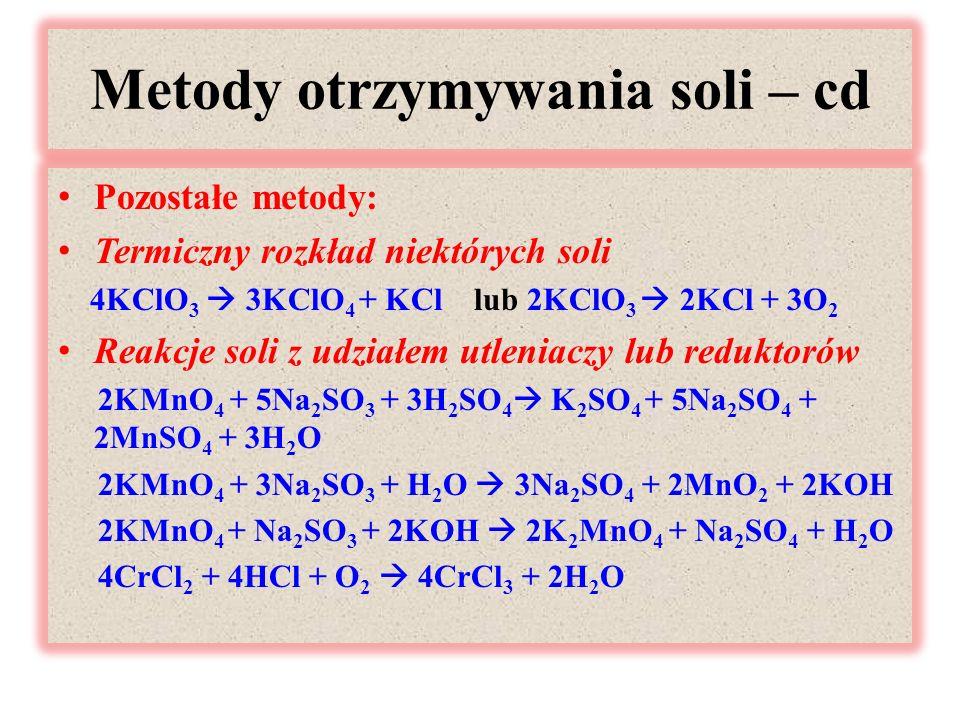 Metody otrzymywania soli – cd Pozostałe metody: Termiczny rozkład niektórych soli 4KClO 3  3KClO 4 + KCl lub 2KClO 3  2KCl + 3O 2 Reakcje soli z udziałem utleniaczy lub reduktorów 2KMnO 4 + 5Na 2 SO 3 + 3H 2 SO 4  K 2 SO 4 + 5Na 2 SO 4 + 2MnSO 4 + 3H 2 O 2KMnO 4 + 3Na 2 SO 3 + H 2 O  3Na 2 SO 4 + 2MnO 2 + 2KOH 2KMnO 4 + Na 2 SO 3 + 2KOH  2K 2 MnO 4 + Na 2 SO 4 + H 2 O 4CrCl 2 + 4HCl + O 2  4CrCl 3 + 2H 2 O
