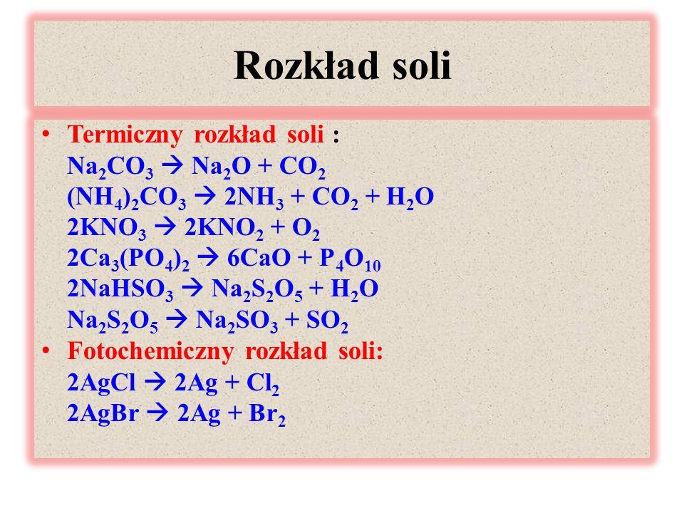 Rozkład soli Termiczny rozkład soli : Na 2 CO 3  Na 2 O + CO 2 (NH 4 ) 2 CO 3  2NH 3 + CO 2 + H 2 O 2KNO 3  2KNO 2 + O 2 2Ca 3 (PO 4 ) 2  6CaO + P 4 O 10 2NaHSO 3  Na 2 S 2 O 5 + H 2 O Na 2 S 2 O 5  Na 2 SO 3 + SO 2 Fotochemiczny rozkład soli: 2AgCl  2Ag + Cl 2 2AgBr  2Ag + Br 2