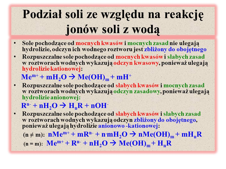Podział soli ze względu na reakcję jonów soli z wodą Sole pochodzące od mocnych kwasów i mocnych zasad nie ulegają hydrolizie, odczyn ich wodnego roztworu jest zbliżony do obojętnego Rozpuszczalne sole pochodzące od mocnych kwasów i słabych zasad w roztworach wodnych wykazują odczyn kwasowy, ponieważ ulegają hydrolizie kationowej: Me m+ + mH 2 O  Me(OH) m + mH + Rozpuszczalne sole pochodzące od słabych kwasów i mocnych zasad w roztworach wodnych wykazują odczyn zasadowy, ponieważ ulegają hydrolizie anionowej: R n- + nH 2 O  H n R + nOH - Rozpuszczalne sole pochodzące od słabych kwasów i słabych zasad w roztworach wodnych wykazują odczyn zbliżony do obojętnego, ponieważ ulegają hydrolizie anionowo -kationowej: (n ≠ m): nMe m+ + mR n- + n.