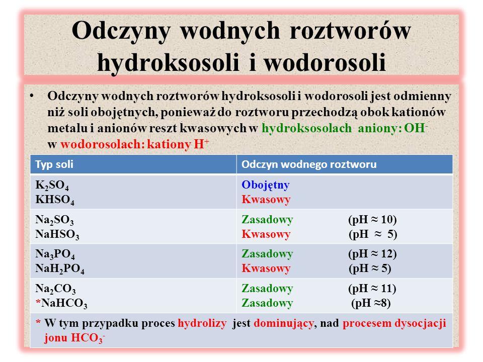 Odczyny wodnych roztworów hydroksosoli i wodorosoli Odczyny wodnych roztworów hydroksosoli i wodorosoli jest odmienny niż soli obojętnych, ponieważ do roztworu przechodzą obok kationów metalu i anionów reszt kwasowych w hydroksosolach aniony: OH - w wodorosolach: kationy H + mmmm Typ soliOdczyn wodnego roztworu K 2 SO 4 KHSO 4 Obojętny Kwasowy Na 2 SO 3 NaHSO 3 Zasadowy (pH ≈ 10) Kwasowy (pH ≈ 5) Na 3 PO 4 NaH 2 PO 4 Zasadowy (pH ≈ 12) Kwasowy (pH ≈ 5) Na 2 CO 3 *NaHCO 3 Zasadowy (pH ≈ 11) Zasadowy (pH ≈8) * W tym przypadku proces hydrolizy jest dominujący, nad procesem dysocjacji jonu HCO 3 -