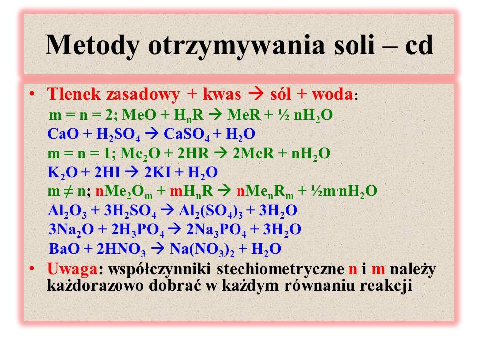 Metody otrzymywania soli – cd Tlenek zasadowy + kwas  sól + woda : m = n = 2; MeO + H n R  MeR + ½ nH 2 O CaO + H 2 SO 4  CaSO 4 + H 2 O m = n = 1; Me 2 O + 2HR  2MeR + nH 2 O K 2 O + 2HI  2KI + H 2 O m ≠ n; nMe 2 O m + mH n R  nMe n R m + ½m.
