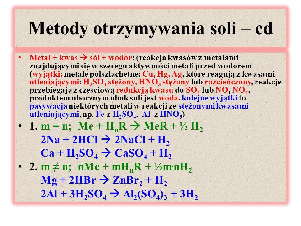 Metody otrzymywania soli – cd Metal + kwas  sól + wodór: (reakcja kwasów z metalami znajdującymi się w szeregu aktywności metali przed wodorem (wyjątki: metale półszlachetne: Cu, Hg, Ag, które reagują z kwasami utleniającymi: H 2 SO 4 stężony, HNO 3 stężony lub rozcieńczony, reakcje przebiegają z częściową redukcją kwasu do SO 2 lub NO, NO 2, produktem ubocznym obok soli jest woda, kolejne wyjątki to pasywacja niektórych metali w reakcji ze stężonymi kwasami utleniającymi, np.