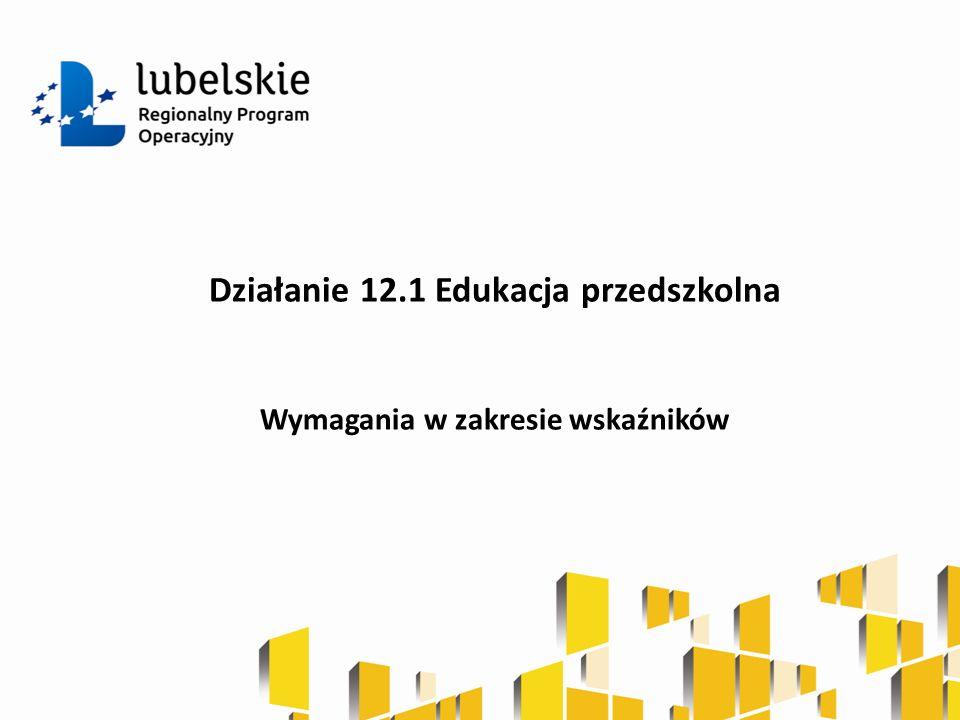 Działanie 12.1 Edukacja przedszkolna Wymagania w zakresie wskaźników
