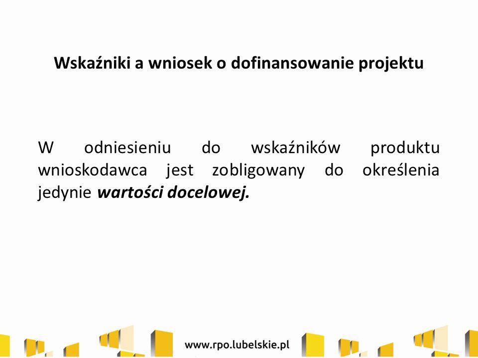 Wskaźniki a wniosek o dofinansowanie projektu W odniesieniu do wskaźników produktu wnioskodawca jest zobligowany do określenia jedynie wartości docelowej.