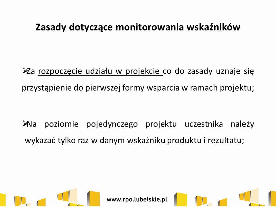 Zasady dotyczące monitorowania wskaźników  Za rozpoczęcie udziału w projekcie co do zasady uznaje się przystąpienie do pierwszej formy wsparcia w ramach projektu;  Na poziomie pojedynczego projektu uczestnika należy wykazać tylko raz w danym wskaźniku produktu i rezultatu;