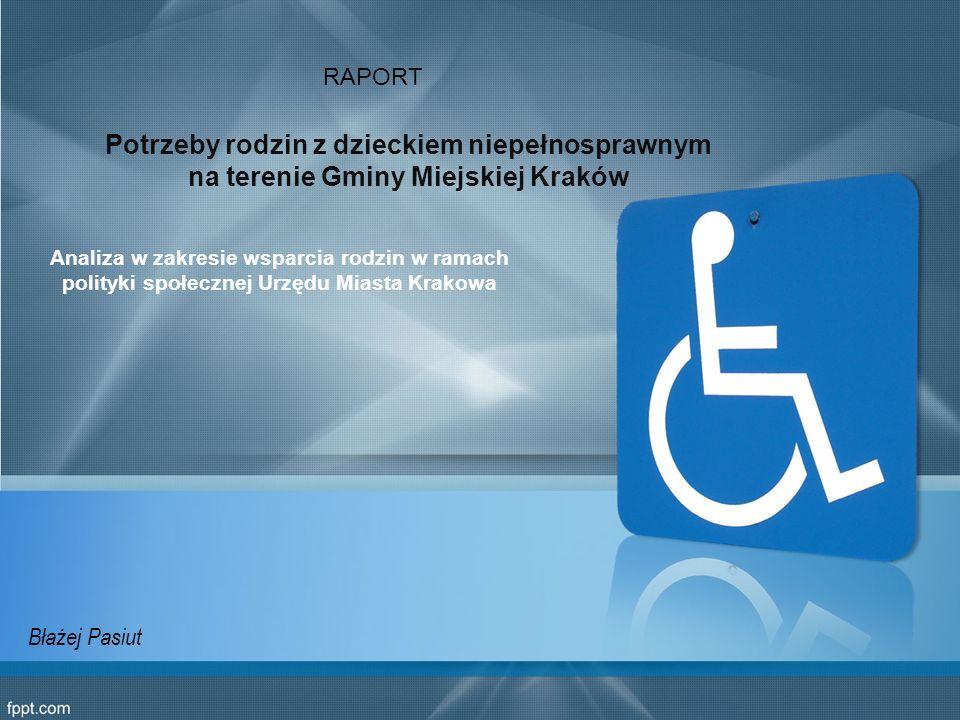 Potrzeby rodzin z dzieckiem niepełnosprawnym na terenie Gminy Miejskiej Kraków Analiza w zakresie wsparcia rodzin w ramach polityki społecznej Urzędu Miasta Krakowa RAPORT Błażej Pasiut