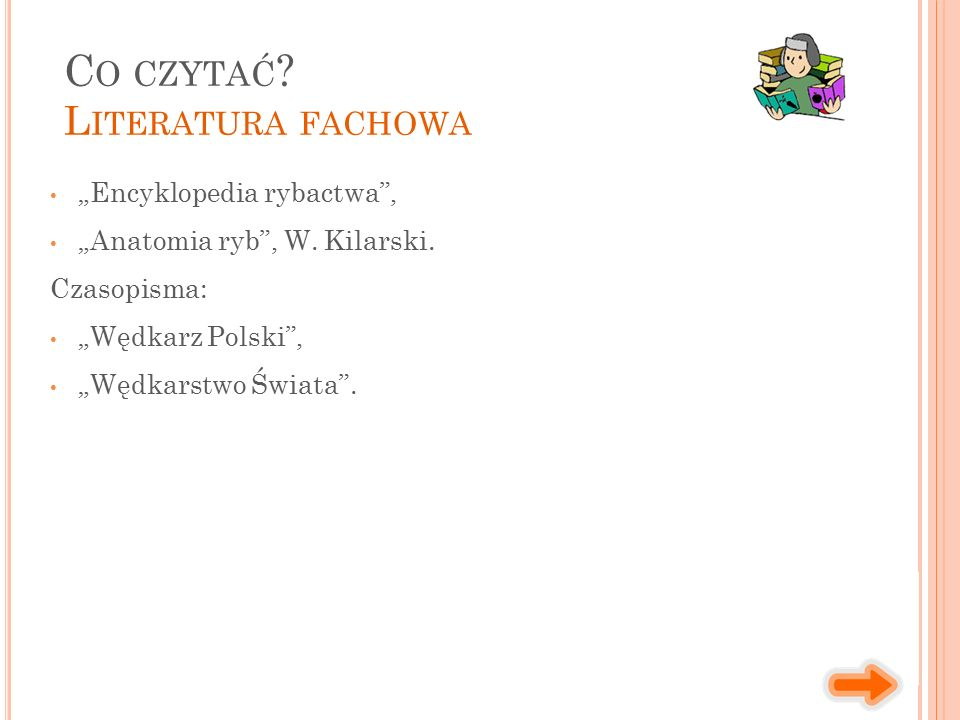 """""""Encyklopedia rybactwa"""", """"Anatomia ryb"""", W. Kilarski. Czasopisma: """"Wędkarz Polski"""", """"Wędkarstwo Świata"""". C O CZYTAĆ ? L ITERATURA FACHOWA"""