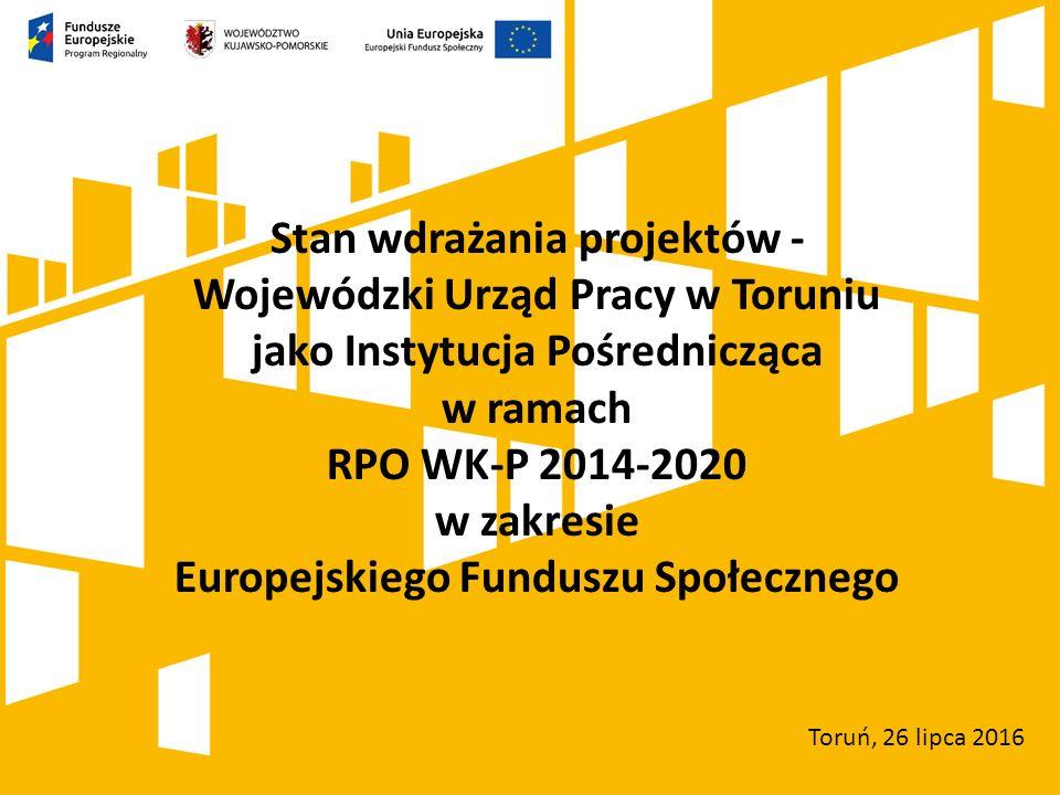 Stan wdrażania projektów - Wojewódzki Urząd Pracy w Toruniu jako Instytucja Pośrednicząca w ramach RPO WK-P 2014-2020 w zakresie Europejskiego Funduszu Społecznego Toruń, 26 lipca 2016