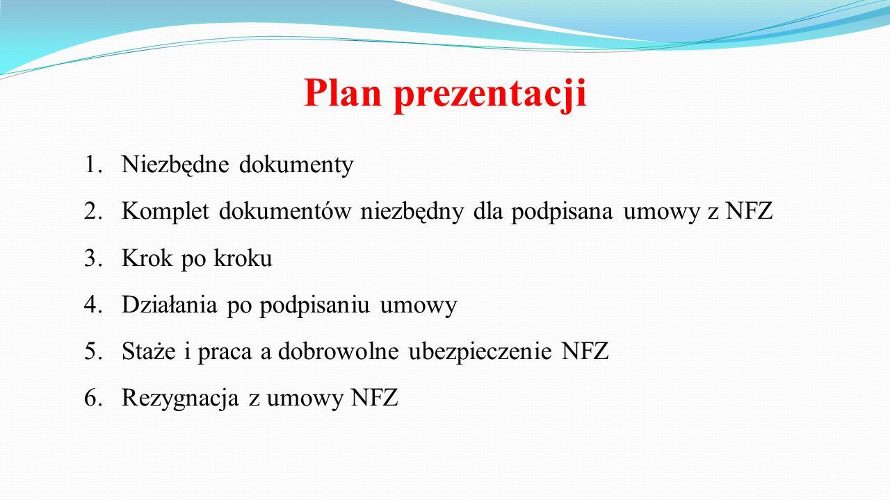 Plan prezentacji 1.Niezbędne dokumenty 2.Komplet dokumentów niezbędny dla podpisana umowy z NFZ 3.Krok po kroku 4.Działania po podpisaniu umowy 5.Staże i praca a dobrowolne ubezpieczenie NFZ 6.Rezygnacja z umowy NFZ