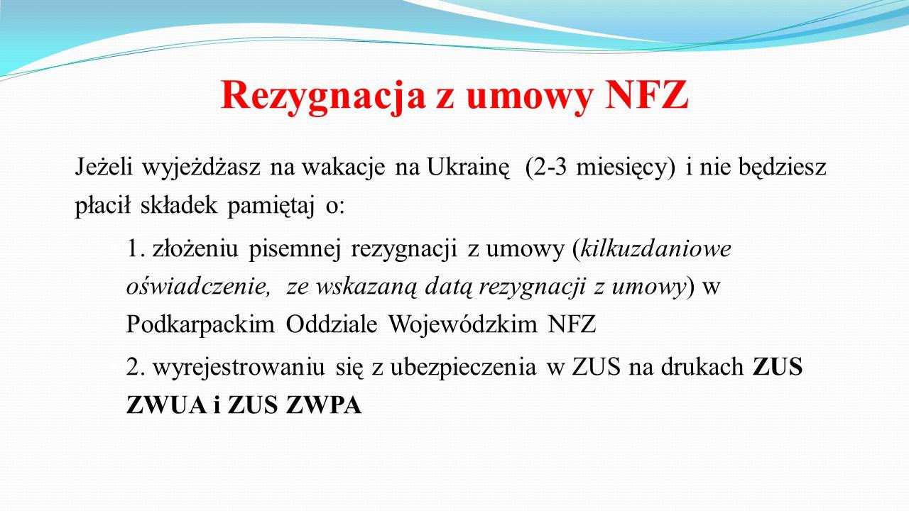 Rezygnacja z umowy NFZ Jeżeli wyjeżdżasz na wakacje na Ukrainę (2-3 miesięcy) i nie będziesz płacił składek pamiętaj o: 1.