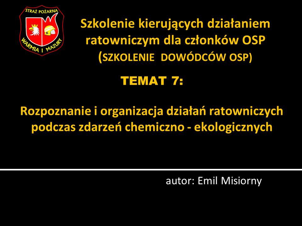 TEMAT 7: Rozpoznanie i organizacja działań ratowniczych podczas zdarzeń chemiczno - ekologicznych autor: Emil Misiorny Szkolenie kierujących działanie