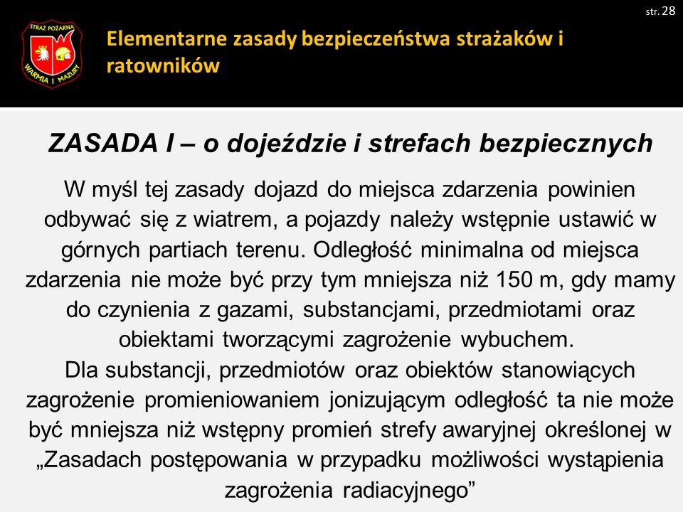 Elementarne zasady bezpieczeństwa strażaków i ratowników str. 28 ZASADA I – o dojeździe i strefach bezpiecznych W myśl tej zasady dojazd do miejsca zd