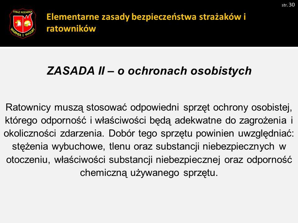 Elementarne zasady bezpieczeństwa strażaków i ratowników str. 30 ZASADA II – o ochronach osobistych Ratownicy muszą stosować odpowiedni sprzęt ochrony