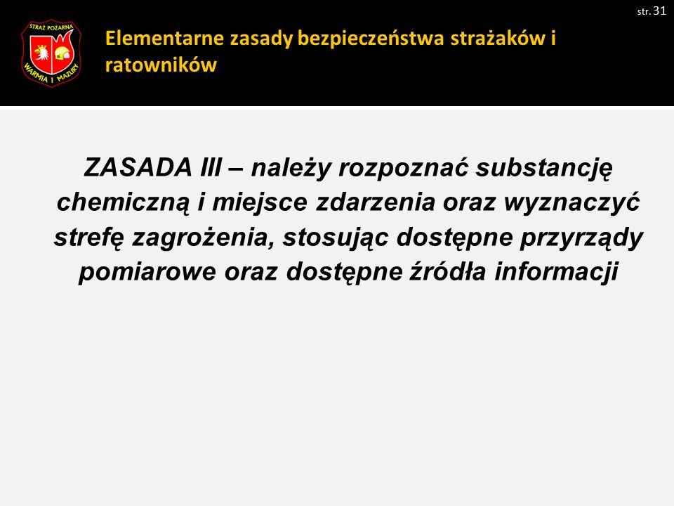 Elementarne zasady bezpieczeństwa strażaków i ratowników str. 31 ZASADA III – należy rozpoznać substancję chemiczną i miejsce zdarzenia oraz wyznaczyć