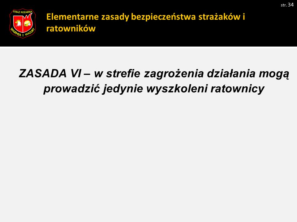 Elementarne zasady bezpieczeństwa strażaków i ratowników str. 34 ZASADA VI – w strefie zagrożenia działania mogą prowadzić jedynie wyszkoleni ratownic