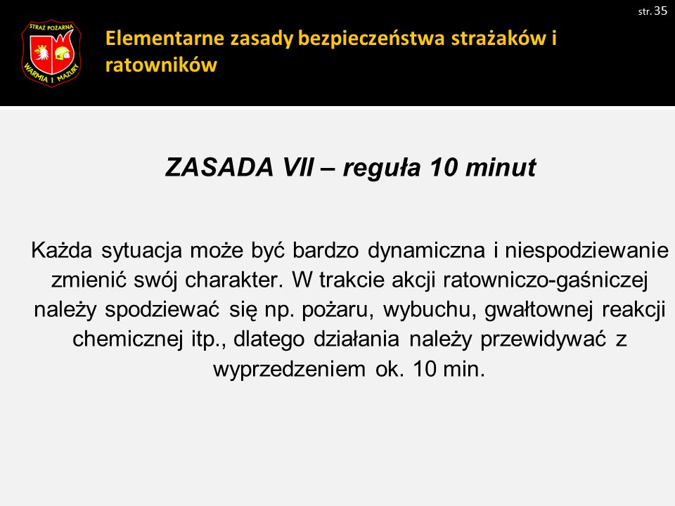 Elementarne zasady bezpieczeństwa strażaków i ratowników str. 35 ZASADA VII – reguła 10 minut Każda sytuacja może być bardzo dynamiczna i niespodziewa