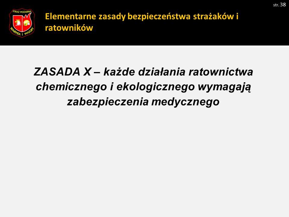Elementarne zasady bezpieczeństwa strażaków i ratowników str. 38 ZASADA X – każde działania ratownictwa chemicznego i ekologicznego wymagają zabezpiec