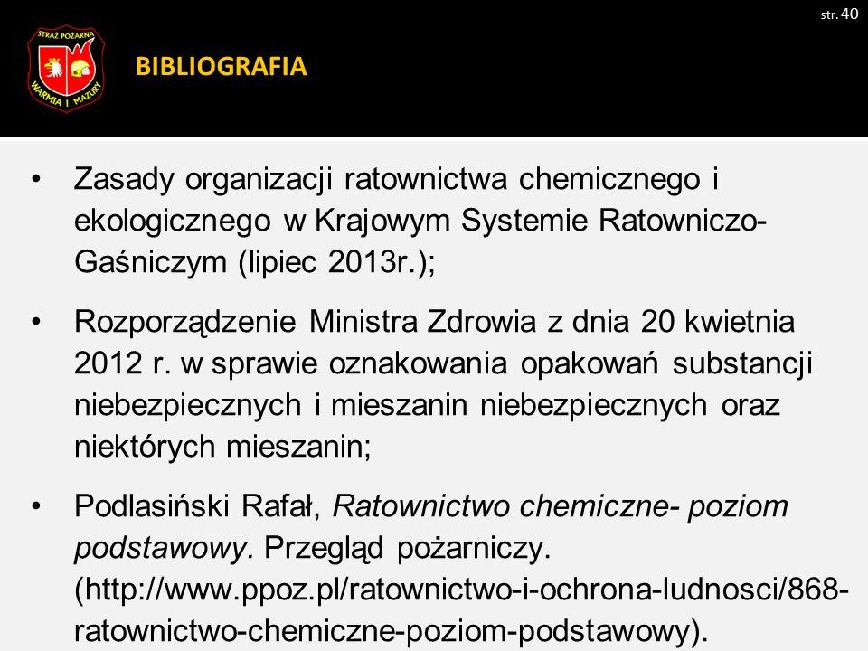 BIBLIOGRAFIA str. 40 Zasady organizacji ratownictwa chemicznego i ekologicznego w Krajowym Systemie Ratowniczo- Gaśniczym (lipiec 2013r.); Rozporządze
