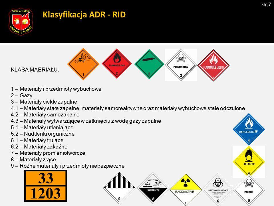Klasyfikacja ADR - RID str. 7 KLASA MAERIAŁU: 1 – Materiały i przedmioty wybuchowe 2 – Gazy 3 – Materiały ciekłe zapalne 4.1 – Materiały stałe zapalne