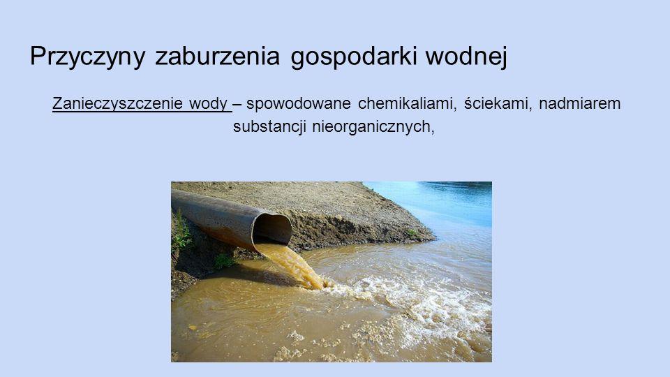 Przyczyny zaburzenia gospodarki wodnej Zanieczyszczenie wody – spowodowane chemikaliami, ściekami, nadmiarem substancji nieorganicznych,