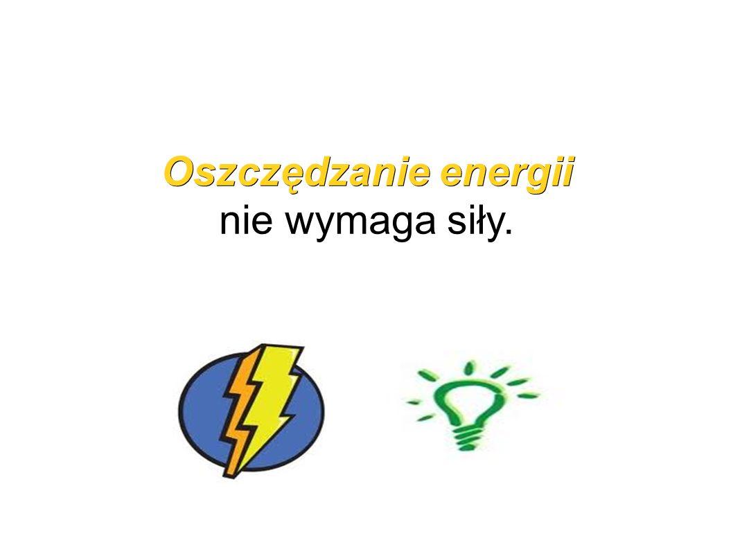 Oszczędzanie energii Oszczędzanie energii nie wymaga siły.
