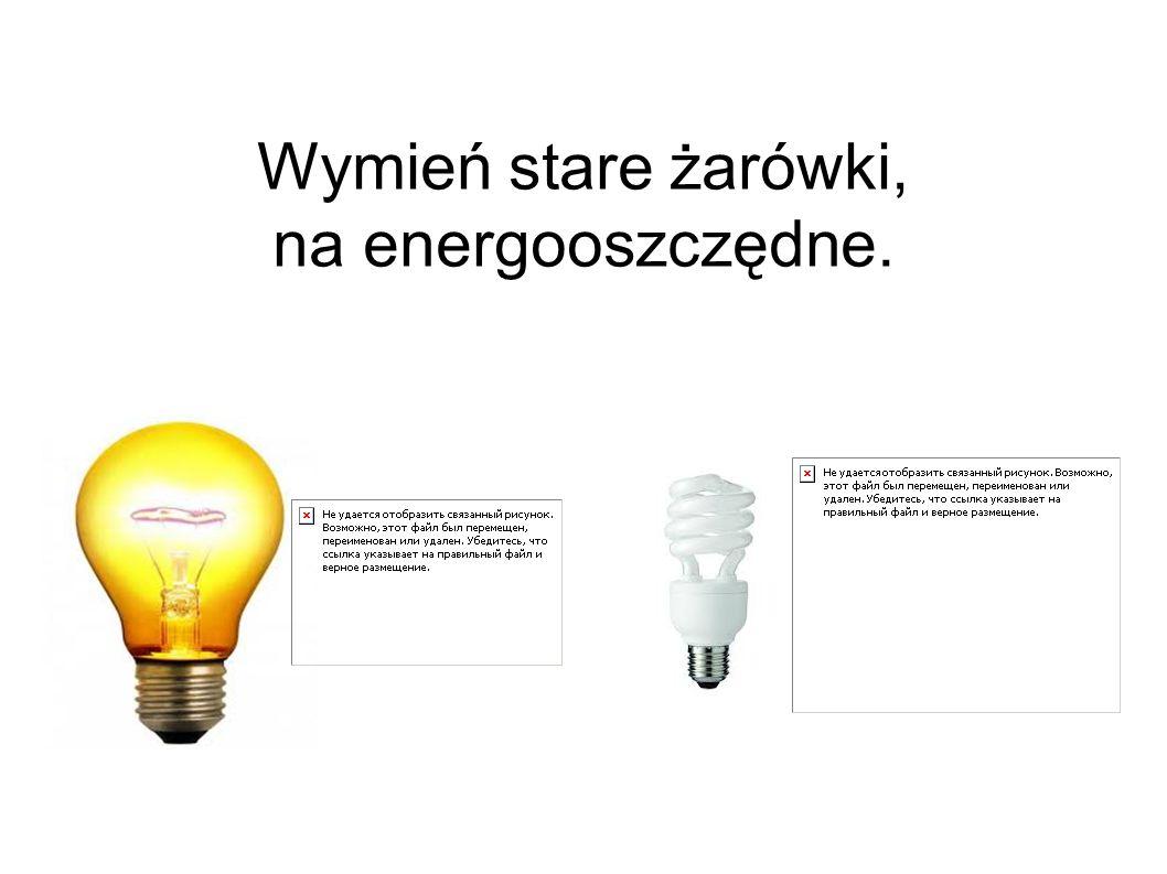 Wymień stare żarówki, na energooszczędne.