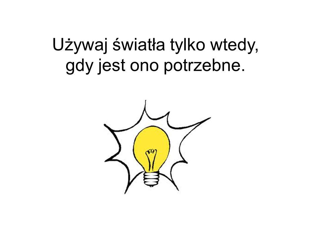 Używaj światła tylko wtedy, gdy jest ono potrzebne.