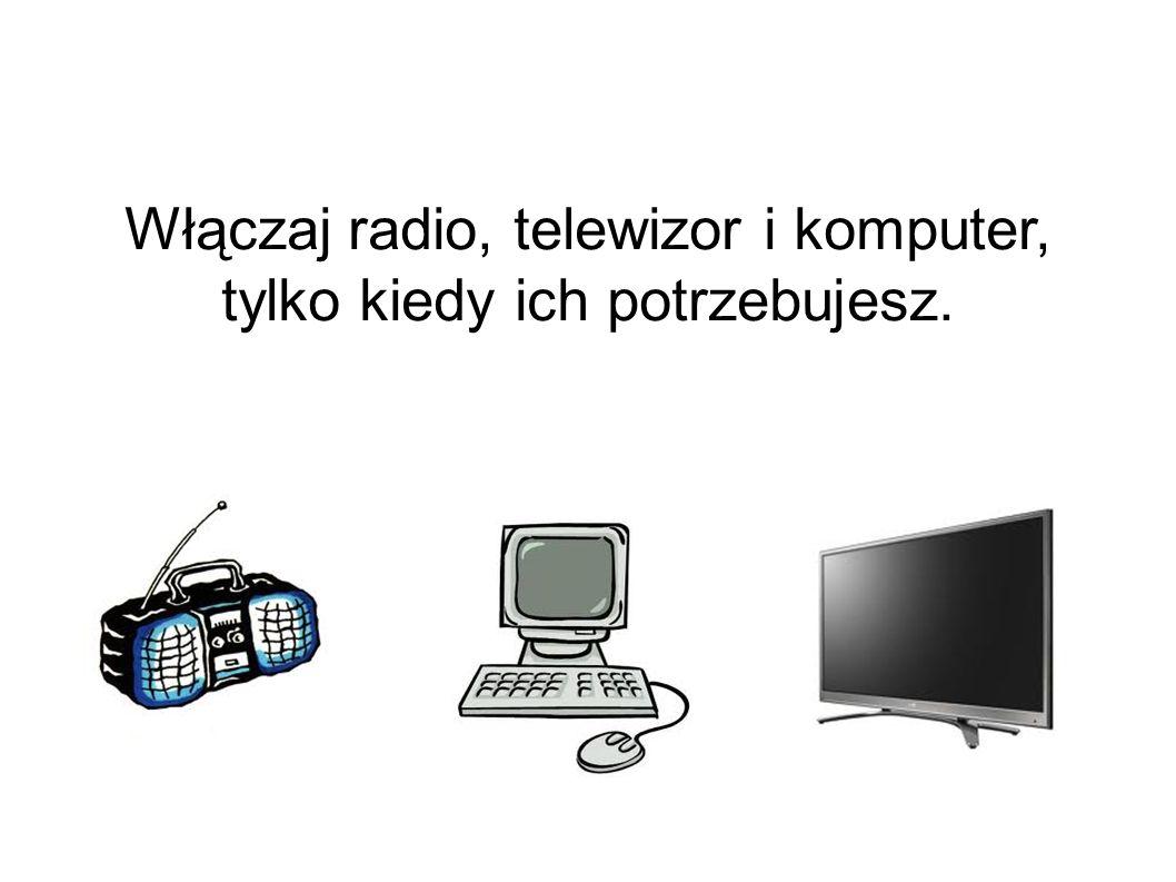 Włączaj radio, telewizor i komputer, tylko kiedy ich potrzebujesz.