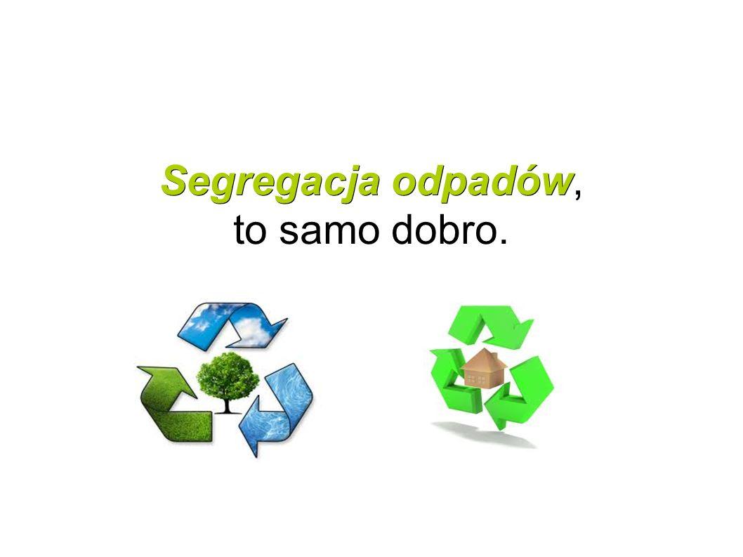 Segregacja odpadów Segregacja odpadów, to samo dobro.