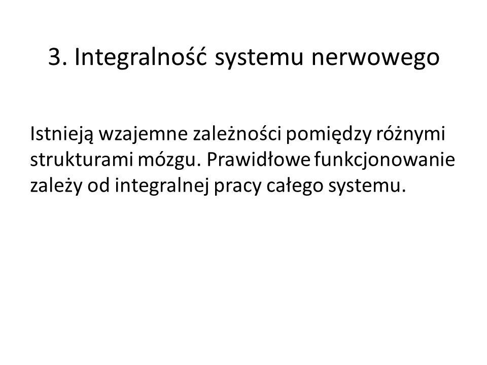 3. Integralność systemu nerwowego Istnieją wzajemne zależności pomiędzy różnymi strukturami mózgu.