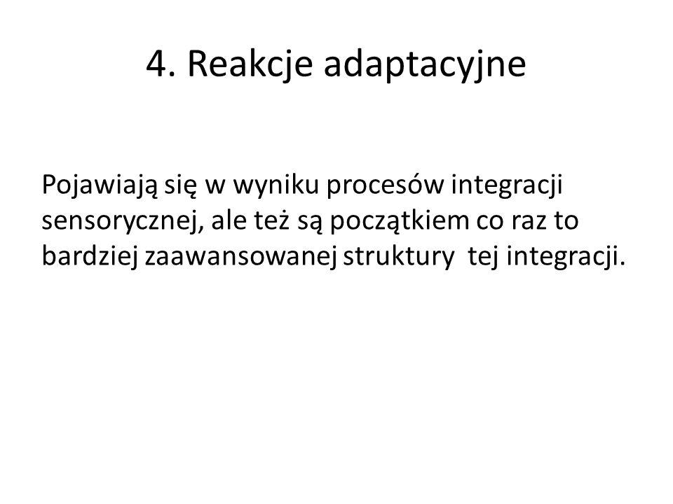 4. Reakcje adaptacyjne Pojawiają się w wyniku procesów integracji sensorycznej, ale też są początkiem co raz to bardziej zaawansowanej struktury tej i