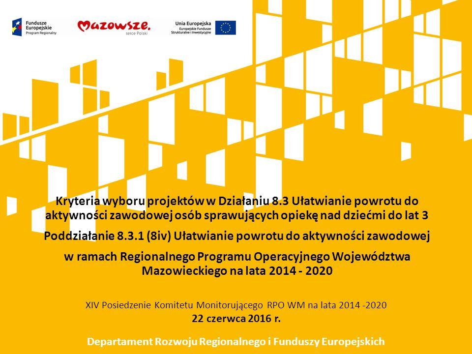 Kryteria wyboru projektów w Działaniu 8.3 Ułatwianie powrotu do aktywności zawodowej osób sprawujących opiekę nad dziećmi do lat 3 Poddziałanie 8.3.1 (8iv) Ułatwianie powrotu do aktywności zawodowej w ramach Regionalnego Programu Operacyjnego Województwa Mazowieckiego na lata 2014 - 2020 XIV Posiedzenie Komitetu Monitorującego RPO WM na lata 2014 -2020 22 czerwca 2016 r.