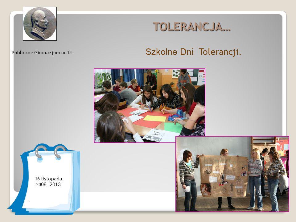 TOLERANCJA… Szkolne Dni Tolerancji. Publiczne Gimnazjum nr 14 16 listopada 20 08- 2013