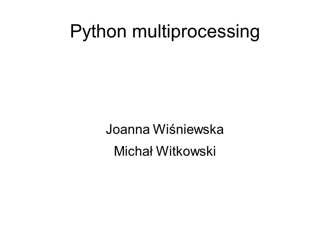 Python multiprocessing Joanna Wiśniewska Michał Witkowski