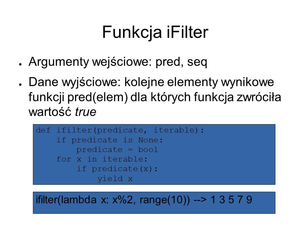 Funkcja iFilter ● Argumenty wejściowe: pred, seq ● Dane wyjściowe: kolejne elementy wynikowe funkcji pred(elem) dla których funkcja zwróciła wartość true ifilter(lambda x: x%2, range(10)) --> 1 3 5 7 9 def ifilter(predicate, iterable): if predicate is None: predicate = bool for x in iterable: if predicate(x): yield x