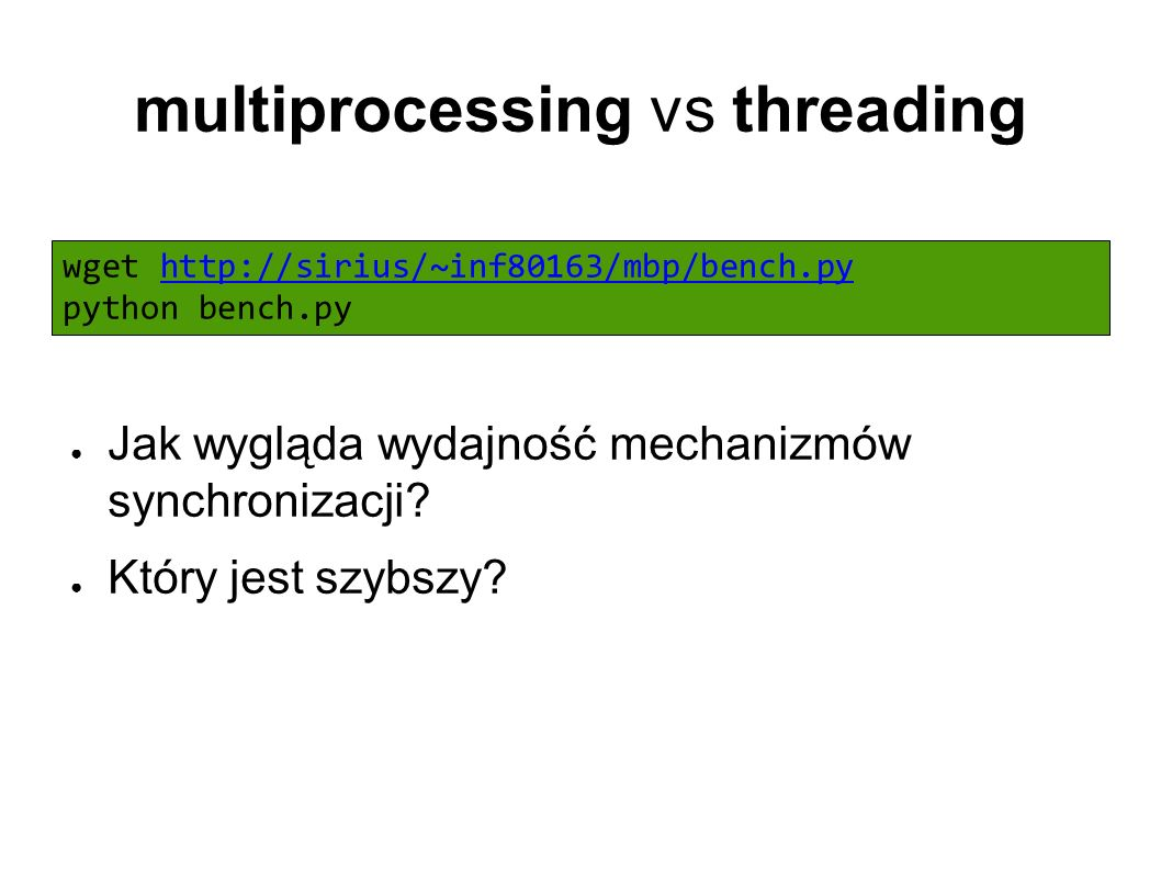 multiprocessing vs threading wget http://sirius/~inf80163/mbp/bench.py python bench.pyhttp://sirius/~inf80163/mbp/bench.py ● Jak wygląda wydajność mechanizmów synchronizacji.