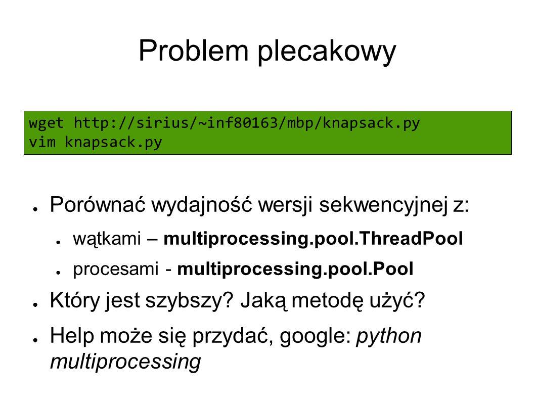Problem plecakowy wget http://sirius/~inf80163/mbp/knapsack.py vim knapsack.py ● Porównać wydajność wersji sekwencyjnej z: ● wątkami – multiprocessing.pool.ThreadPool ● procesami - multiprocessing.pool.Pool ● Który jest szybszy.