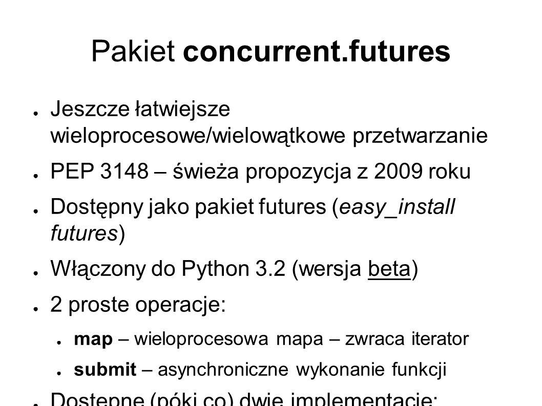 Pakiet concurrent.futures ● Jeszcze łatwiejsze wieloprocesowe/wielowątkowe przetwarzanie ● PEP 3148 – świeża propozycja z 2009 roku ● Dostępny jako pakiet futures (easy_install futures) ● Włączony do Python 3.2 (wersja beta) ● 2 proste operacje: ● map – wieloprocesowa mapa – zwraca iterator ● submit – asynchroniczne wykonanie funkcji ● Dostępne (póki co) dwie implementacje: ● ThreadPoolExecutor ● ProcessPoolExecutor
