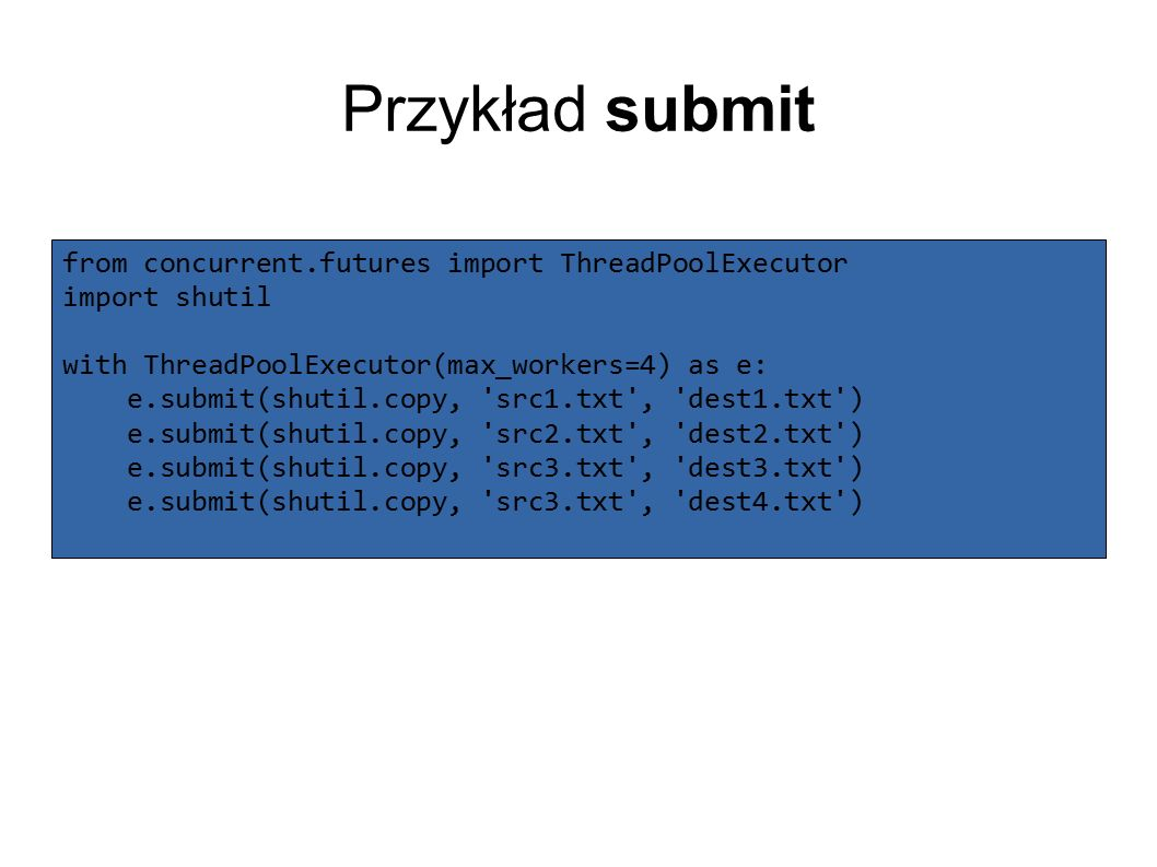 Przykład submit from concurrent.futures import ThreadPoolExecutor import shutil with ThreadPoolExecutor(max_workers=4) as e: e.submit(shutil.copy, src1.txt , dest1.txt ) e.submit(shutil.copy, src2.txt , dest2.txt ) e.submit(shutil.copy, src3.txt , dest3.txt ) e.submit(shutil.copy, src3.txt , dest4.txt )