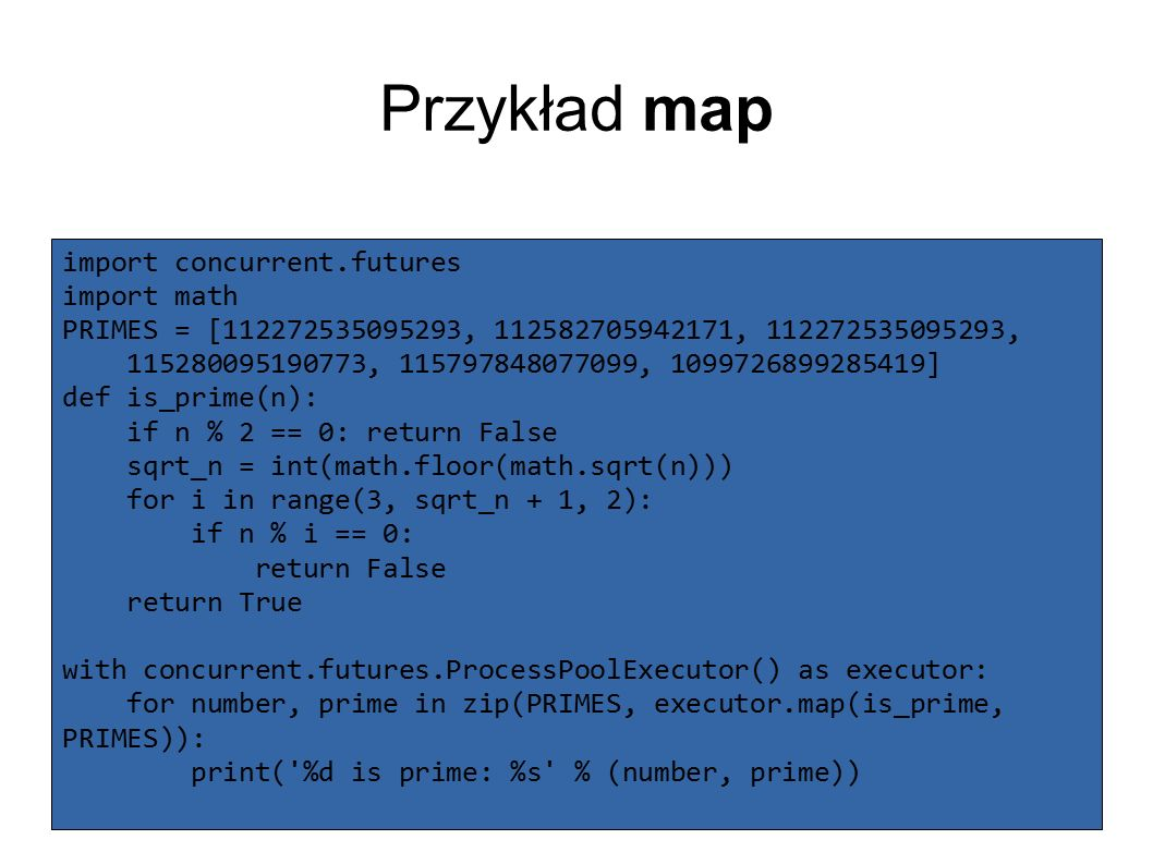 Przykład map import concurrent.futures import math PRIMES = [112272535095293, 112582705942171, 112272535095293, 115280095190773, 115797848077099, 1099726899285419] def is_prime(n): if n % 2 == 0: return False sqrt_n = int(math.floor(math.sqrt(n))) for i in range(3, sqrt_n + 1, 2): if n % i == 0: return False return True with concurrent.futures.ProcessPoolExecutor() as executor: for number, prime in zip(PRIMES, executor.map(is_prime, PRIMES)): print( %d is prime: %s % (number, prime))