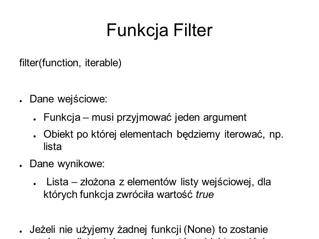 Funkcja Filter filter(function, iterable) ● Dane wejściowe: ● Funkcja – musi przyjmować jeden argument ● Obiekt po której elementach będziemy iterować, np.