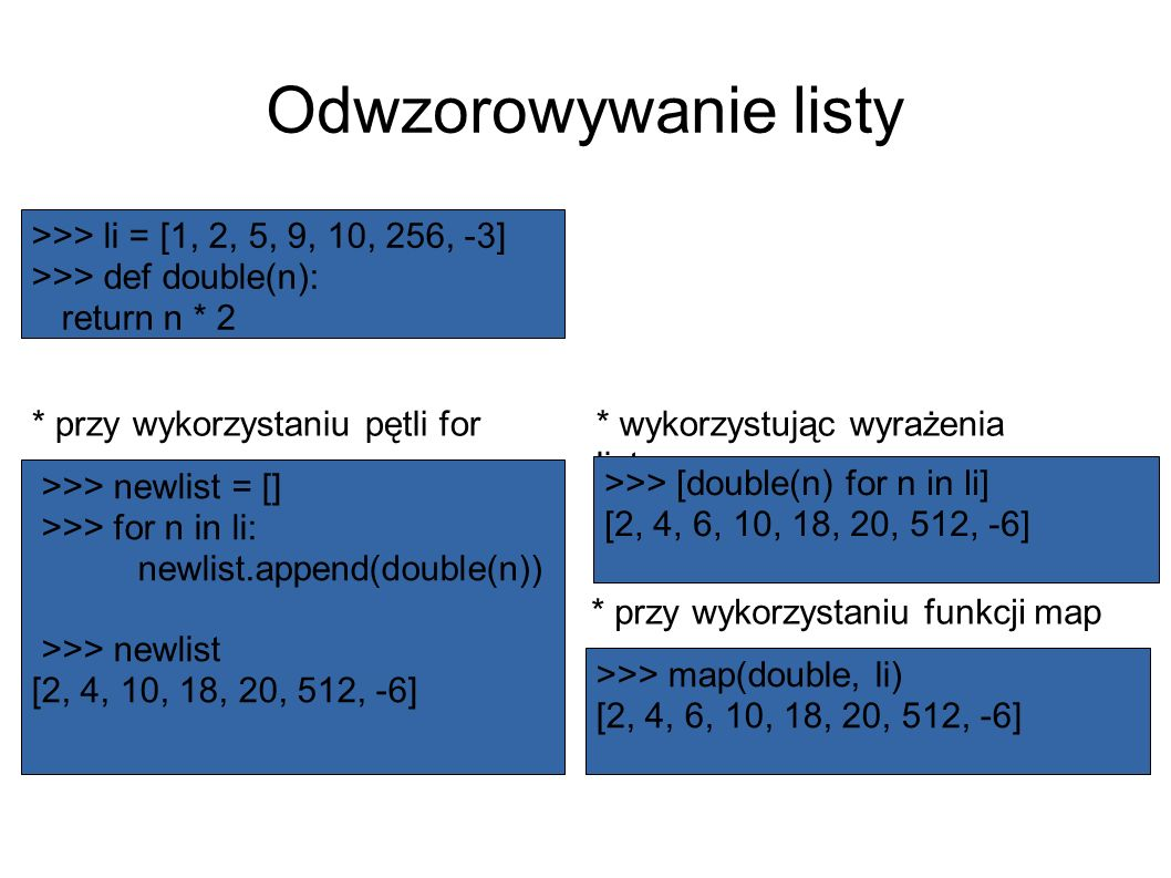 Odwzorowywanie listy * przy wykorzystaniu pętli for * przy wykorzystaniu funkcji map * wykorzystując wyrażenia listowe >>> [double(n) for n in li] [2, 4, 6, 10, 18, 20, 512, -6] >>> map(double, li) [2, 4, 6, 10, 18, 20, 512, -6] >>> li = [1, 2, 5, 9, 10, 256, -3] >>> def double(n): return n * 2 >>> newlist = [] >>> for n in li: newlist.append(double(n)) >>> newlist [2, 4, 10, 18, 20, 512, -6]