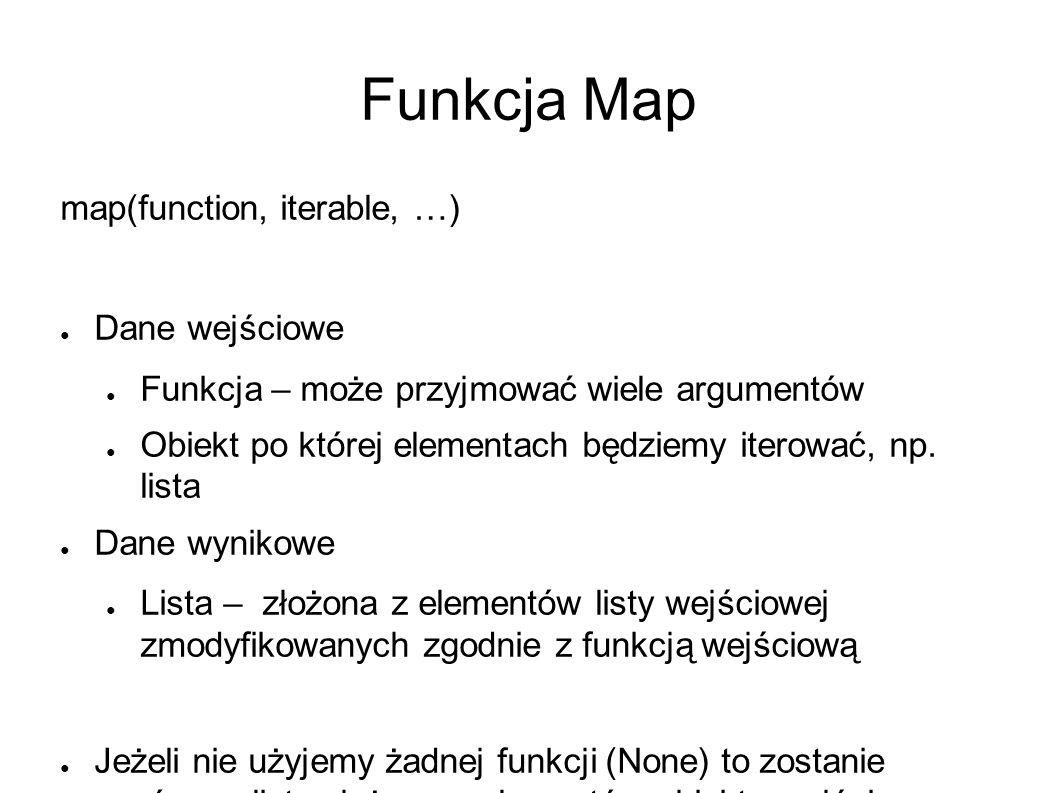 Funkcja Map map(function, iterable, …) ● Dane wejściowe ● Funkcja – może przyjmować wiele argumentów ● Obiekt po której elementach będziemy iterować, np.