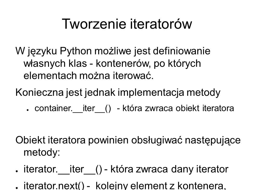 Tworzenie iteratorów W języku Python możliwe jest definiowanie własnych klas - kontenerów, po których elementach można iterować.