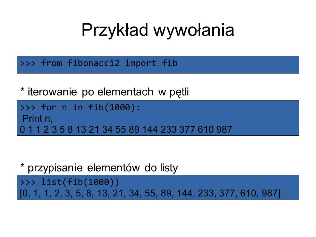 Przykład wywołania * iterowanie po elementach w pętli * przypisanie elementów do listy >>> from fibonacci2 import fib >>> for n in fib(1000): Print n, 0 1 1 2 3 5 8 13 21 34 55 89 144 233 377 610 987 >>> list(fib(1000)) [0, 1, 1, 2, 3, 5, 8, 13, 21, 34, 55, 89, 144, 233, 377, 610, 987]